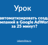 Как автоматизировать создание кампаний в Google AdWords за 25 минут?