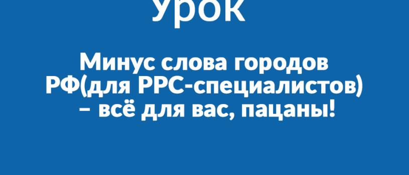 Минус слова городов РФ(для PPC-специалистов) – всё для вас, пацаны!