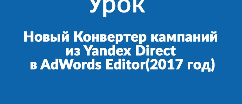 Новый Конвертер кампаний из Yandex Direct в AdWords Editor(2017 год)