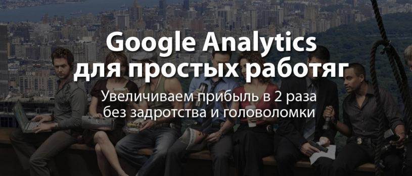 Google Analytics  для простых работяг. Простая, наглядная и эффективная инструкция по Analytics не для профи