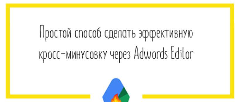 Простой способ сделать эффективную кросс-минусовку через Adwords Editor