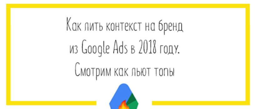 Как лить контекст на бренд из Google Ads в 2018 году. Смотрим как льют топы.